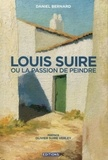 Daniel Bernard - Louis Suire ou la passion de peindre.
