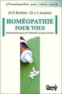 Daniel Berthier et Jean-Jacques Jouanny - Homéopathie pour tous - Automédication pour les 50 affections les plus courantes.