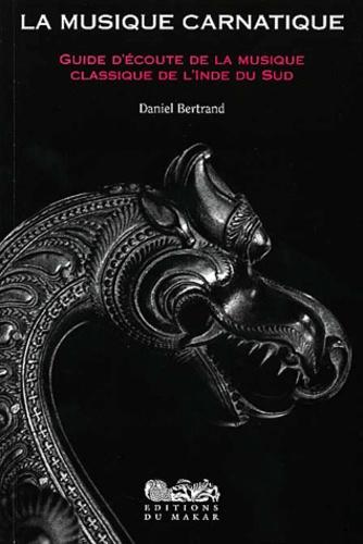 Daniel Bertrand - La musique carnatique - Guide d'écoute de la musique classique de l'Inde du Sud.