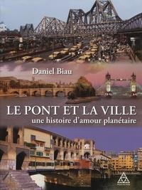 Daniel Biau - Le pont et la ville, une histoire d'amour planétaire.