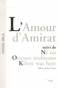 Daniel Biga - L'Amour d'Amirat suivi de Né nu, Oiseaux mohicans, Kilroy was here.