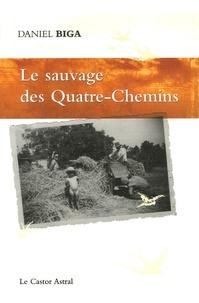Daniel Biga - Le sauvage des Quatre-Chemins.