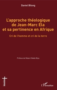 Daniel Bilong - L'approche théologique de Jean-Marc Ela et sa pertinence en Afrique - Cri de l'homme et cri de la terre.