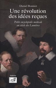 Daniel Bonnot - Une Révolution des idées reçues - Petite encyclopédie médicale au siècle des lumières.