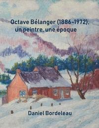 Daniel Bordeleau et Lise Malo - Octave Bélanger (1886-1972), un peintre, une époque.
