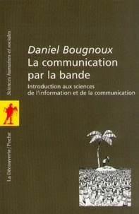 Daniel Bougnoux - POCHES SCIENCES  : La communication par la bande - Introduction aux sciences de l'information et de la communication.