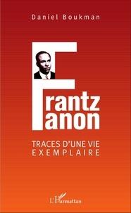 Daniel Boukman - Frantz Fanon, traces d'une vie exemplaire.