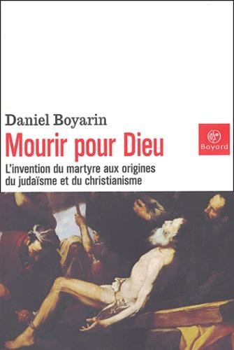 Daniel Boyarin - Mourir pour Dieu - L'invention du martyre aux origines du judaïsme et du christianisme.