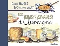 Daniel Brugès et Christiane Valat - Nos bons fromages d'Auvergne.