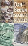 Daniel Brun - Dan Brown, les secrets révélés - Sociétés secrètes, puissances occultes, architecture sacrée, signes et messages codés....