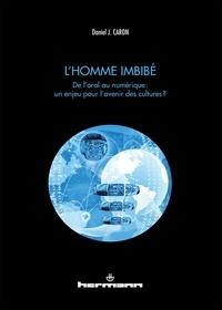 Daniel Caron - L'homme imbibé - De l'oral au numérique : un enjeu pour l'avenir des cultures ?.