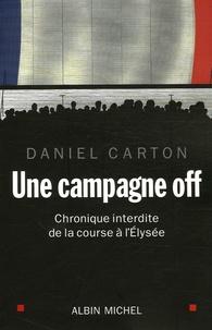 Daniel Carton - Une campagne off - Chronique interdite de la course à l'Elysée.