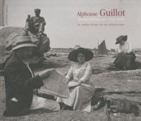 Daniel Challe et Alphonse Guillot - Alphonse Guillot, photographe amateur (1878-1969) - Le roman d'une vie en stéréoscopie.