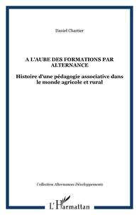 Daniel Chartier - A l'aube des formations par alternance - Histoire d'une pédagogie associative dans le monde agricole et rural.