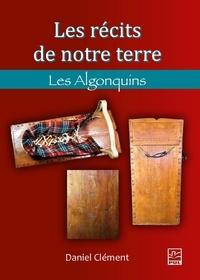 Daniel Clément - Les récits de notre terre. Les Algonquins.