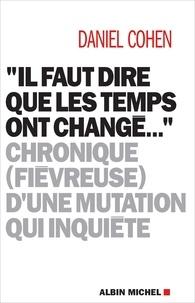"""Daniel Cohen - """"Il faut dire que les temps ont changé..."""" - Chronique (fiévreuse) d'une mutation qui inquiète."""