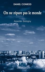 Daniel Conrod - On ne répare pas le monde - Arpenter Bobigny.
