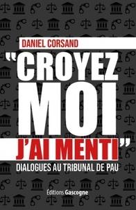 Daniel Corsand - Croyez-moi j'ai menti - Dialogues au tribunal de Pau.