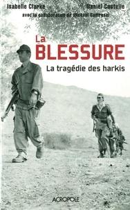 Daniel Costelle et Isabelle Clarke - La blessure, la tragédie des harkis.