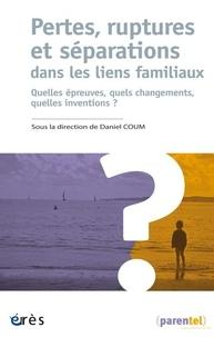 Daniel Coum - Pertes, ruptures et séparations dans les liens familiaux - Quelles épreuves, quels changements, quelles inventions ?.