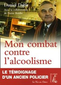 Daniel Dabit - Mon combat contre l'alcoolisme - Le témoignage d'un ancien policier.