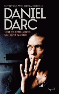 Daniel Darc - Tout est permis mais tout n'est pas utile - Entretiens avec Bertrand Dicale.