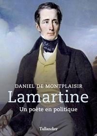 Daniel de Montplaisir - Lamartine - Un poète en politique.