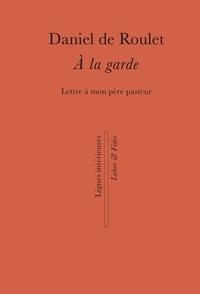 Daniel de Roulet - A la garde - Lettre à mon père pasteur.