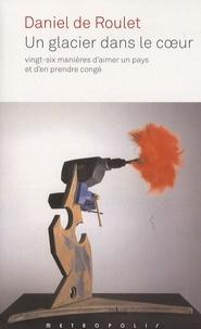 Daniel de Roulet - Un glacier dans le coeur - Vingt-six manières d'aimer un pays et d'en prendre congé.