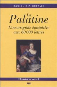 Daniel Des Brosses - La Palatine - L'incorrigible épistolière aux 60 000 lettres.