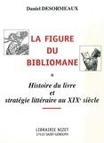 Daniel Desormeaux - La figure du bibliomane - Histoire du livre et stratégie littéraire au XIXe siècle.