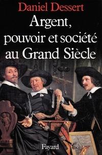 Daniel Dessert - Argent, pouvoir et société au Grand Siècle.