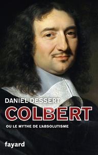 Daniel Dessert - Colbert - Ou le mythe de l'absolutisme.