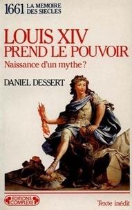 Daniel Dessert - Louis XIV prend le pouvoir - Naissance d'un mythe ?, 1661.