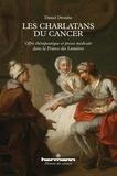 Daniel Droixhe - Les charlatans du cancer - Offre thérapeutique et presse médicale dans la France des Lumières.
