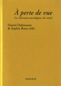 Daniel Dubuisson et Sophie Raux - A perte de vue - Les nouveaux paradigmes du visuel.