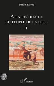 Daniel Faivre - A la recherche du peuple de la Bible - Tome 1.