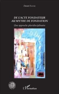 Daniel Faivre - De l'acte fondateur au mythe de fondation - Une approche pluridisciplinaire.