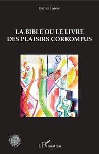 Daniel Faivre - La Bible ou le livre des plaisirs corrompus.
