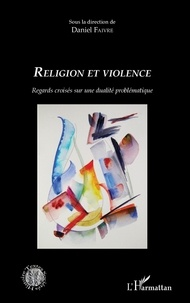 Daniel Faivre - Religion et violence - Regards croisés sur une dualité problématique.