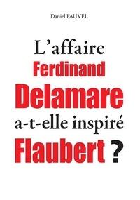 Daniel Fauvel - L'affaire Delamare a-t-elle inspiré Flaubert ?.
