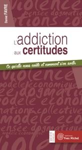 Daniel Favre - L'addiction aux certitudes - Ce qu'elle nous coûte et comment s'en sortir.