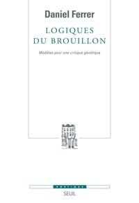 Daniel Ferrer - Logiques du brouillon - Modèles pour une critique génétique.