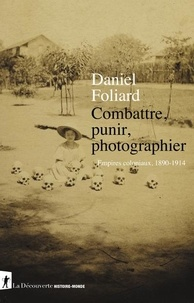 Daniel Foliard - Combattre, punir, photographier - Empires coloniaux, 1890-1914.