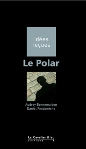Daniel Fondanèche et Audrey Bonnemaison - Le Polar - idées reçues sur le polar.