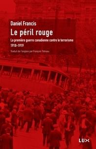 Daniel Francis - Le péril rouge - La première guerre canadienne contre le terrorisme 1918-1919.