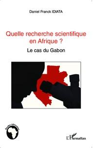 Daniel Franck Idiata - Quelle recherche scientifique en Afrique ? - Le cas du Gabon.