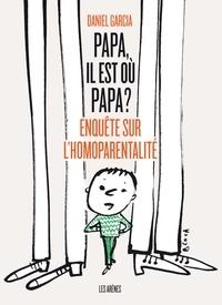 Daniel Garcia - Papa, il est où papa ? - Enquête sur l'homoparentalité.