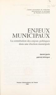 Daniel Gaxie et Patrick Lehingue - Enjeux municipaux - La constitution des enjeux politiques dans une élection municipale.