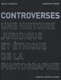 Daniel Girardin et Christian Picker - Controverses - Une histoire juridique et éthique de la photographie.